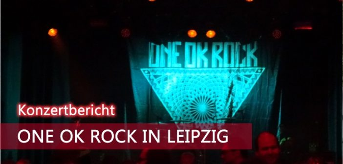 [Konzert] ONE OK ROCK in Leipzig ~ 31.05.2016