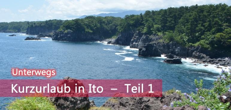 [Unterwegs] Kurzurlaub in Ito (Shizuoka Pref.) – Teil 1
