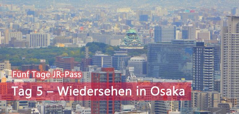 [Fünf Tage JR-Pass] Tag 5 – Wiedersehen in Osaka